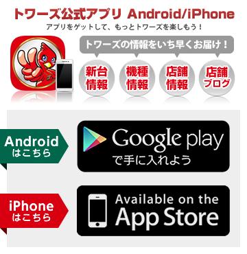 トワーズ公式アプリ Android/iPhone アプリをゲットして、もっとトワーズを楽しもう!トワーズの情報をいち早くお届け!「新台情報」「機種情報」「店舗情報」「店舗ブログ」